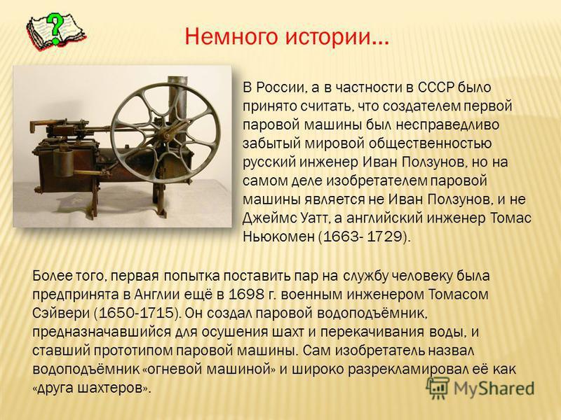 В России, а в частности в СССР было принято считать, что создателем первой паровой машины был несправедливо забытый мировой общественностью русский инженер Иван Ползунов, но на самом деле изобретателем паровой машины является не Иван Ползунов, и не Д