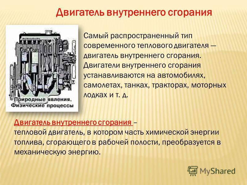 Самый распространенный тип современного теплового двигателя двигатель внутреннего сгорания. Двигатели внутреннего сгорания устанавливаются на автомобилях, самолетах, танках, тракторах, моторных лодках и т. д. Двигатель внутреннего сгорания Двигатель
