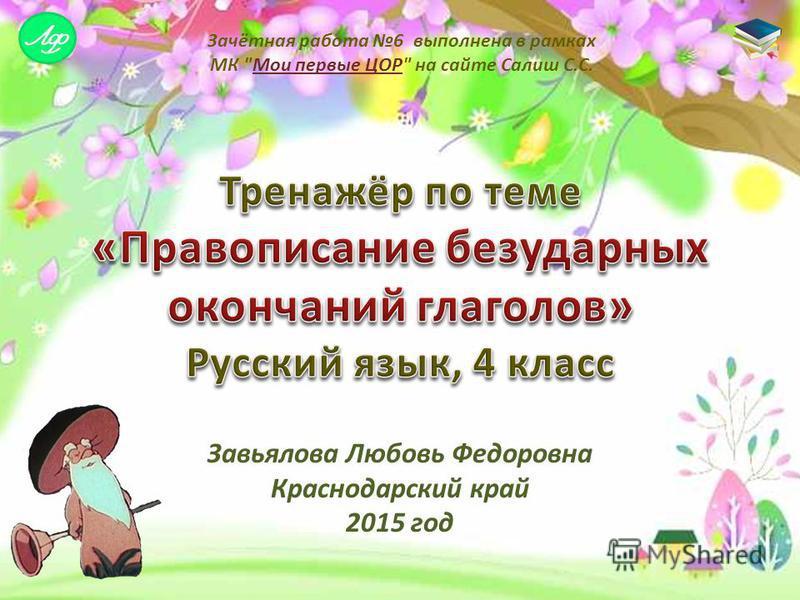 Завьялова Любовь Федоровна Краснодарский край 2015 год Зачётная работа 6 выполнена в рамках МК Мои первые ЦОР на сайте Салиш С.С.Мои первые ЦОР