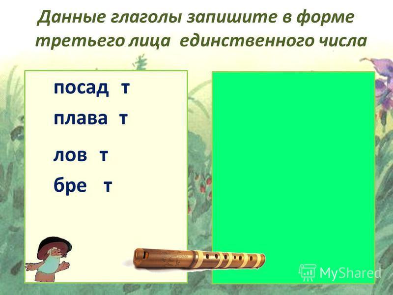 плавает ловит бреет посадит Данные глаголы запишите в форме третьего лица единственного числа