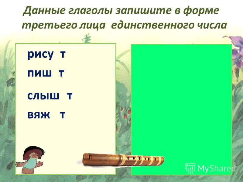 пишет слышит вяжет рисует Данные глаголы запишите в форме третьего лица единственного числа