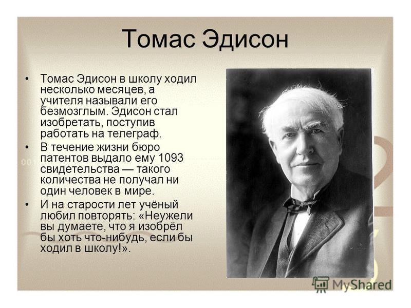 Томас Эдисон Томас Эдисон в школу ходил несколько месяцев, а учителя называли его безмозглым. Эдисон стал изобретать, поступив работать на телеграф. В течение жизни бюро патентов выдало ему 1093 свидетельства такого количества не получал ни один чело