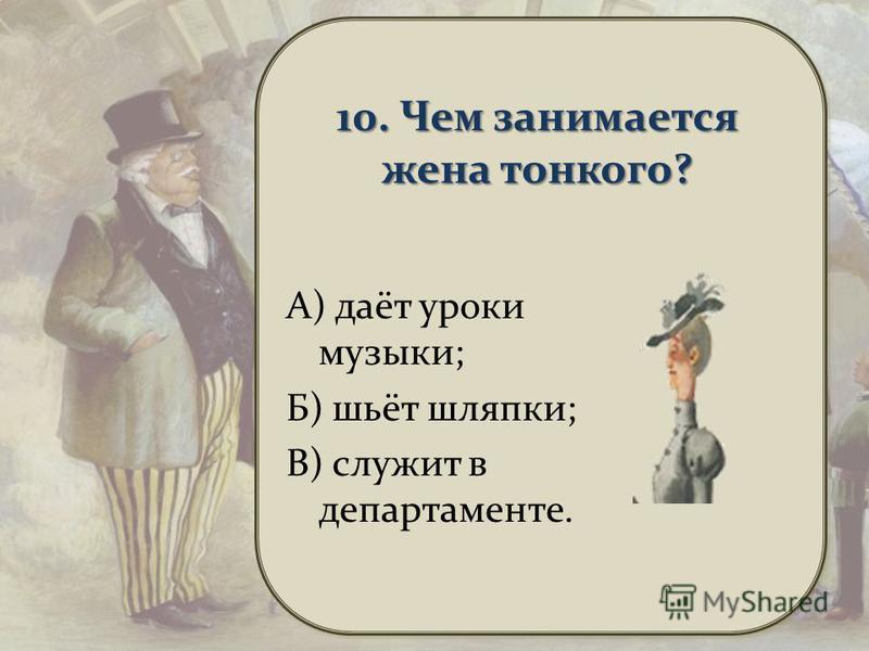 10. Чем занимается жена тонкого? А) даёт уроки музыки; Б) шьёт шляпки; В) служит в департаменте.