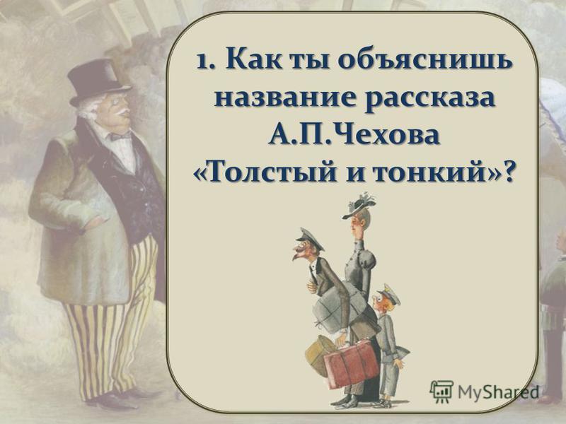 1. Как ты объяснишь название рассказа А.П.Чехова «Толстый и тонкий»?