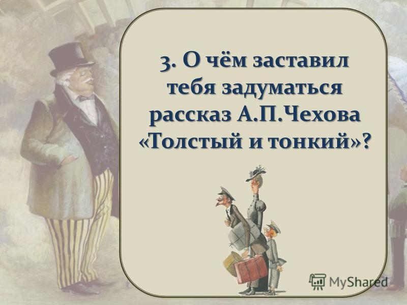 3. О чём заставил тебя задуматься рассказ А.П.Чехова «Толстый и тонкий»?