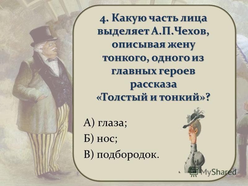 4. Какую часть лица выделяет А.П.Чехов, описывая жену тонкого, одного из главных героев рассказа «Толстый и тонкий»? А) глаза; Б) нос; В) подбородок.