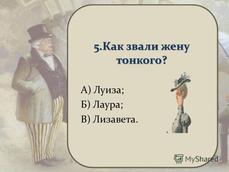 5. Как звали жену тонкого? А) Луиза; Б) Лаура; В) Лизавета.