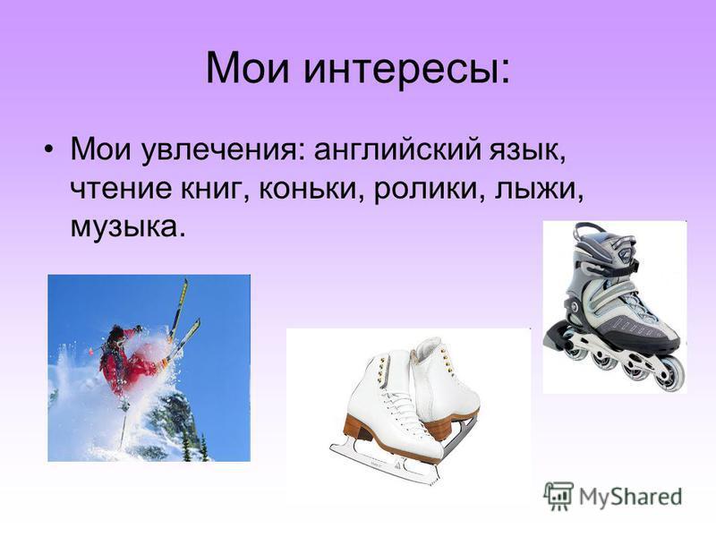 Мои интересы: Мои увлечения: английский язык, чтение книг, коньки, ролики, лыжи, музыка.