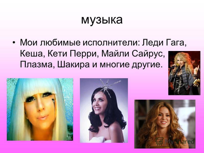 музыка Мои любимые исполнители: Леди Гага, Кеша, Кети Перри, Майли Сайрус, Плазма, Шакира и многие другие.