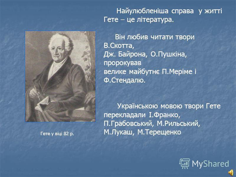 Гете у віці 82 р. Найулюбленіша справа у житті Гете – це література. Він любив читати твори В.Скотта, Дж. Байрона, О.Пушкіна, пророкував велике майбутнє П.Меріме і Ф.Стендалю. Українською мовою твори Гете перекладали І.Франко, П.Грабовський, М.Рильсь