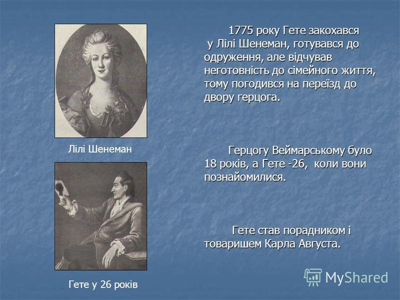 1775 року Гете закохався 1775 року Гете закохався у Лілі Шенеман, готувався до у Лілі Шенеман, готувався до одруження, але відчував неготовність до сімейного життя, тому погодився на переїзд до двору герцога. Герцогу Веймарському було 18 років, а Гет