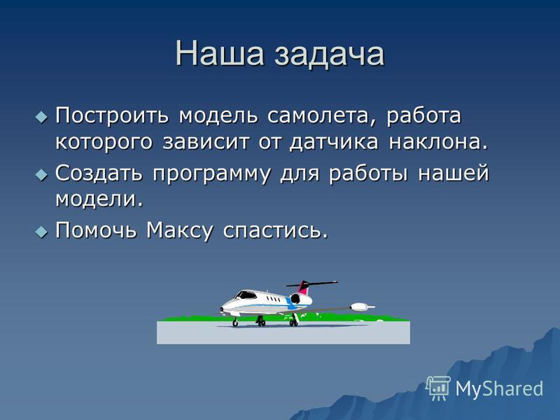 Наша задача Построить Построить модель самолета, работа которого зависит от датчика наклона. Создать Создать программу для работы нашей модели. Помочь Помочь Максу спастись.