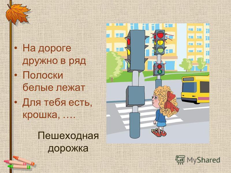 Пешеходная дорожка На дороге дружно в ряд Полоски белые лежат Для тебя есть, крошка, ….