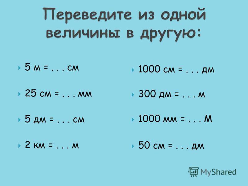 5 м =... см 25 см =... мм 5 дм =... см 2 км =... м 1000 см =... дм 300 дм =... м 1000 мм =... М 50 см =... дм