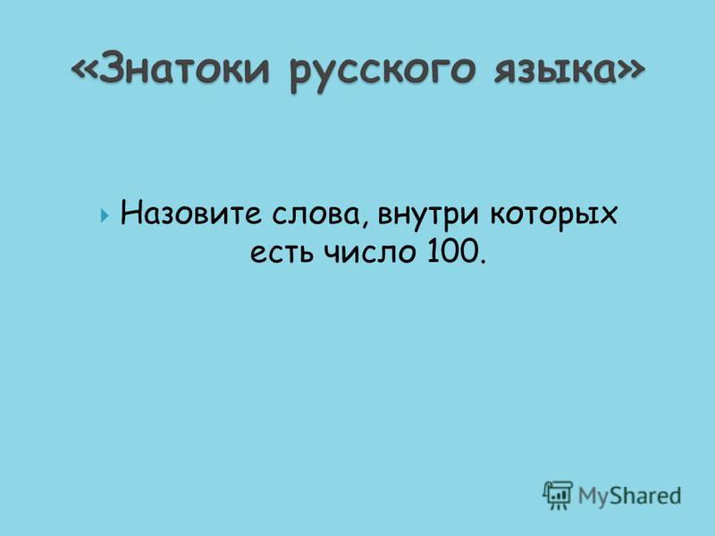 Назовите слова, внутри которых есть число 100.