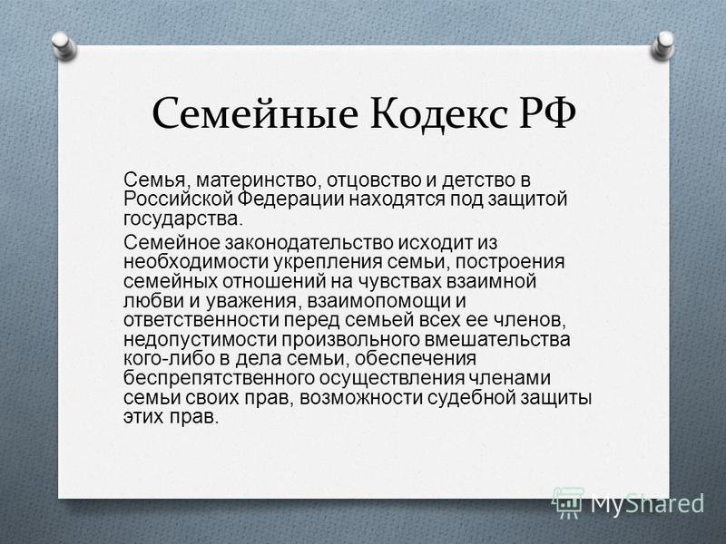 Семейные Кодекс РФ Семья, материнство, отцовство и детство в Российской Федерации находятся под защитой государства. Семейное законодательство исходит из необходимости укрепления семьи, построения семейных отношений на чувствах взаимной любви и уваже