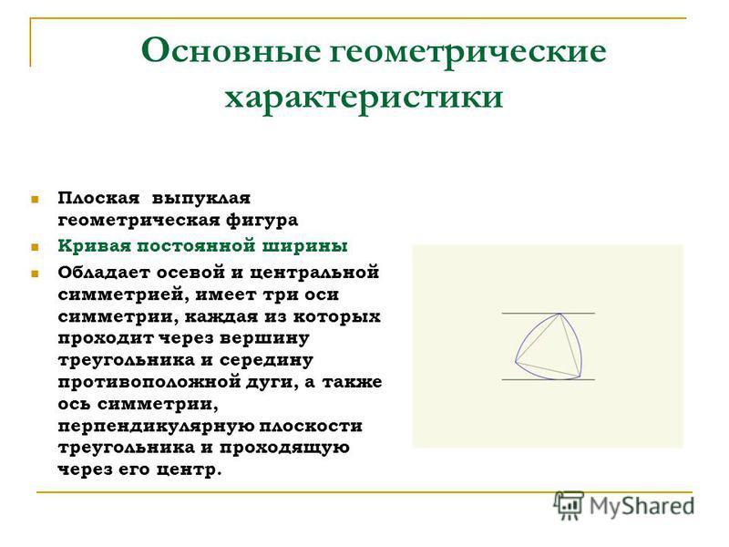 Основные геометрические характеристики Плоская выпуклая геометрическая фигура Кривая постоянной ширины Обладает осевой и центральной симметрией, имеет три оси симметрии, каждая из которых проходит через вершину треугольника и середину противоположной