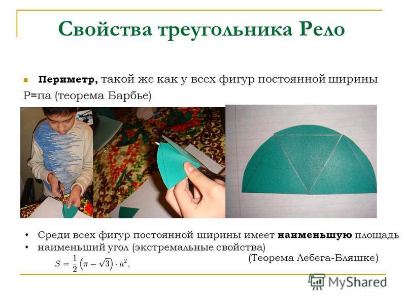 Свойства треугольника Рело Периметр, такой же как у всех фигур постоянной ширины Р=πа (теорема Барбье) Среди всех фигур постоянной ширины имеет наименьшую площадь наименьший угол (экстремальные свойства) (Теорема Лебега-Бляшке )