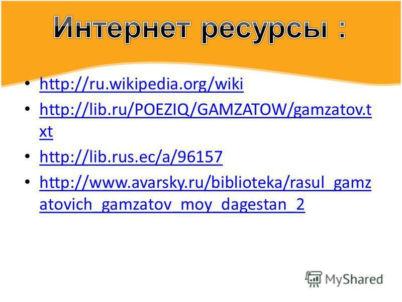 http://ru.wikipedia.org/wiki http://lib.ru/POEZIQ/GAMZATOW/gamzatov.t xt http://lib.ru/POEZIQ/GAMZATOW/gamzatov.t xt http://lib.rus.ec/a/96157 http://www.avarsky.ru/biblioteka/rasul_gamz atovich_gamzatov_moy_dagestan_2 http://www.avarsky.ru/bibliotek