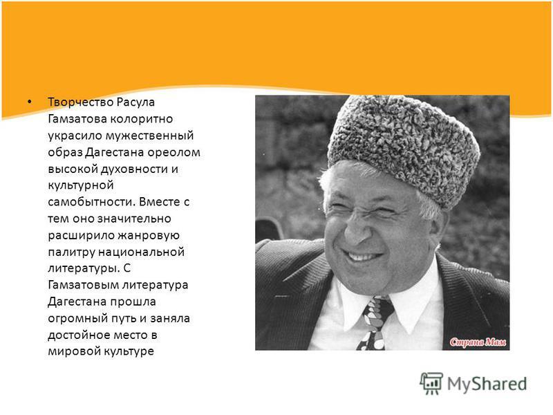 Творчество Расула Гамзатова колоритно украсило мужественный образ Дагестана ореолом высокой духовности и культурной самобытности. Вместе с тем оно значительно расширило жанровую палитру национальной литературы. С Гамзатовым литература Дагестана прошл
