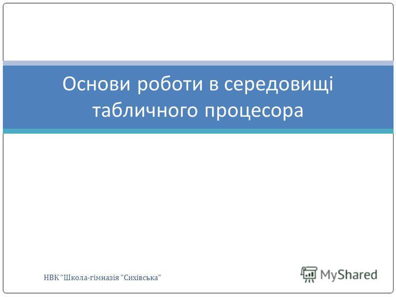 НВК Школа-гімназія Сихівська Основи роботи в середовищі табличного процесора