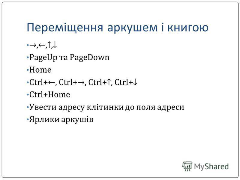Переміщення аркушем і книгою,,, PageUp та PageDown Home Ctrl+, Ctrl+, Ctrl+, Ctrl+ Ctrl+Home Увеcти адресу клітинки до поля адреси Ярлики аркушів