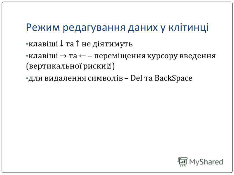 Режим редагування даних у клітинці клавіші та не діятимуть клавіші та – переміщення курсору введення (вертикальної риски ) для видалення символів – Del та BackSpace