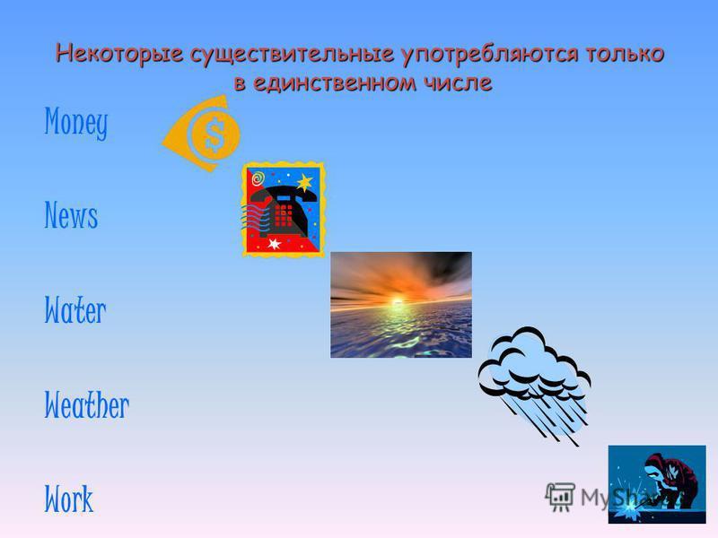 Некоторые существительные употребляются только в единственном числе Money News Water Weather Work