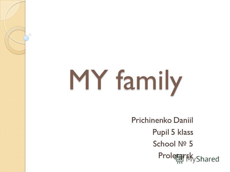 MY family Prichinenko Daniil Pupil 5 klass School 5 Proletarsk
