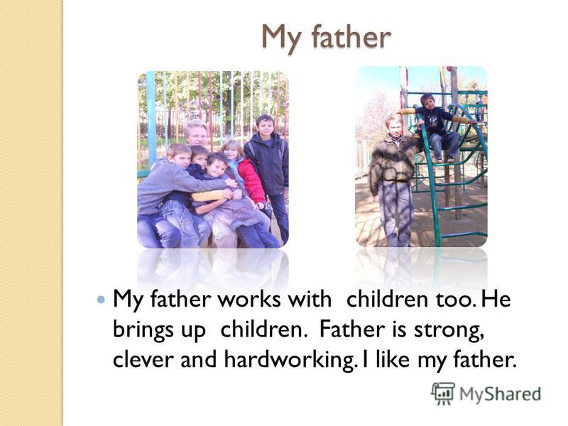 My father My father works with children too. He brings up children. Father is strong, clever and hardworking. I like my father.