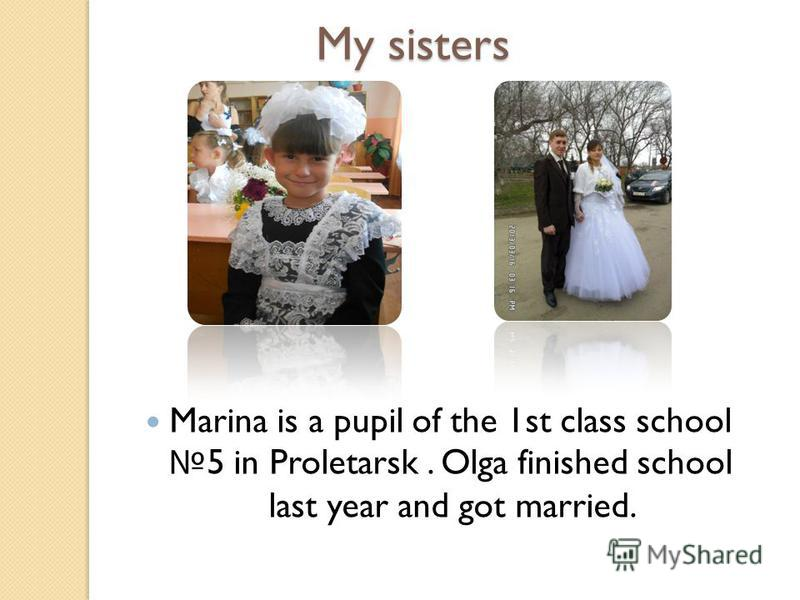 My sisters Marina is a pupil of the 1st class school 5 in Proletarsk. Olga finished school last year and got married.