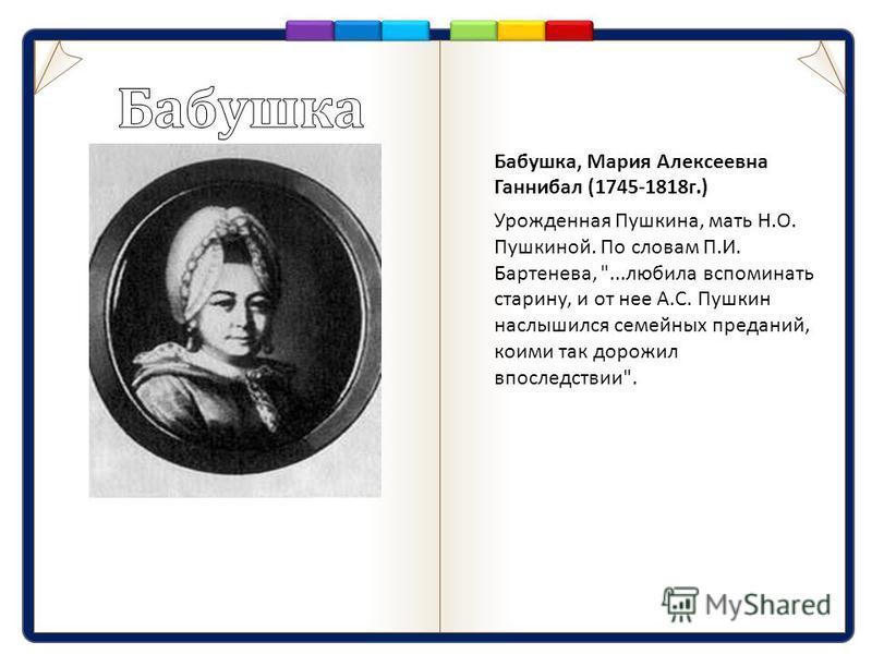 Бабушка, Мария Алексеевна Ганнибал (1745-1818 г.) Урожденная Пушкина, мать Н. О. Пушкиной. По словам П. И. Бартенева, ... любила вспоминать старину, и от нее А. С. Пушкин наслышался семейных преданий, коими так дорожил впоследствии .