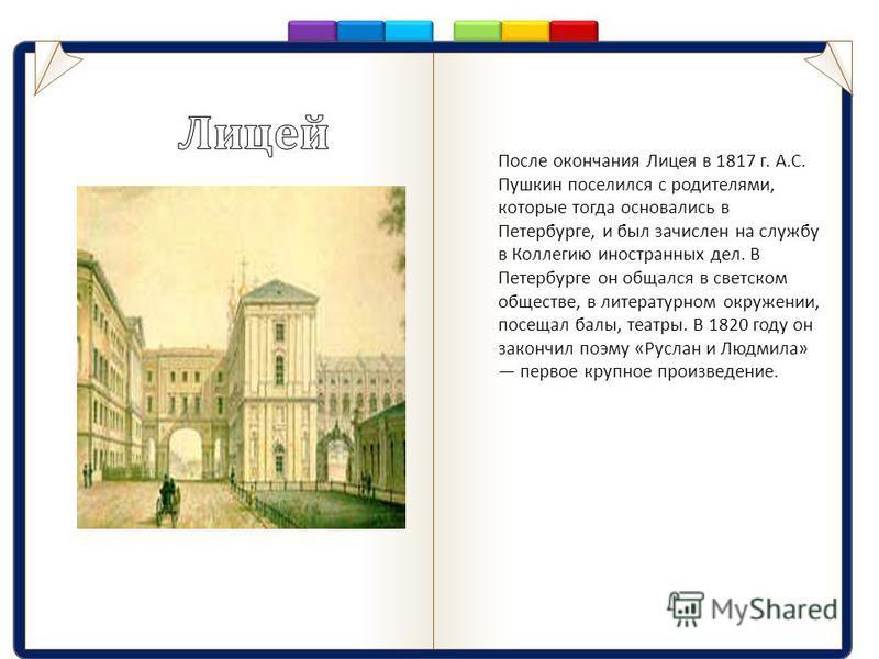 После окончания Лицея в 1817 г. А. С. Пушкин поселился с родителями, которые тогда основались в Петербурге, и был зачислен на службу в Коллегию иностранных дел. В Петербурге он общался в светском обществе, в литературном окружении, посещал балы, теат