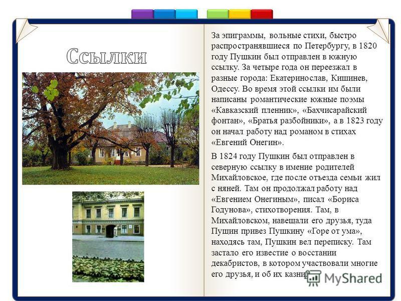 За эпиграммы, вольные стихи, быстро распространявшиеся по Петербургу, в 1820 году Пушкин был отправлен в южную ссылку. За четыре года он переезжал в разные города: Екатеринослав, Кишинев, Одессу. Во время этой ссылки им были написаны романтические юж