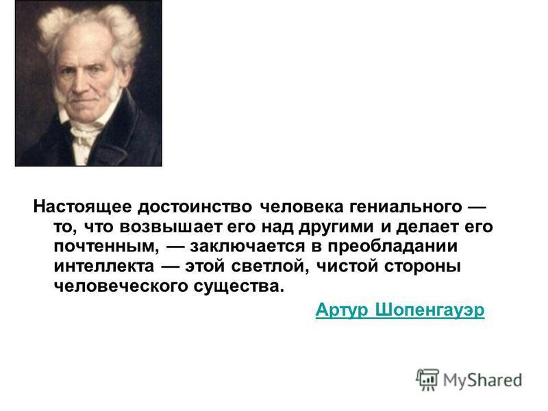 Настоящее достоинство человека гениального то, что возвышает его над другими и делает его почтенным, заключается в преобладании интеллекта этой светлой, чистой стороны человеческого существа. Артур Шопенгауэр