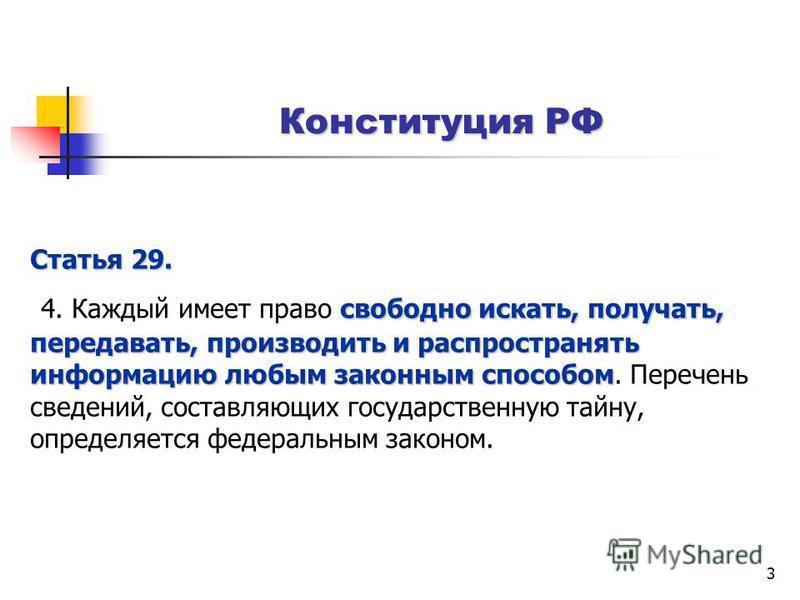 3 Конституция РФ Статья 29. свободно искать, получать, передавать, производить и распространять информацию любым законным способом 4. Каждый имеет право свободно искать, получать, передавать, производить и распространять информацию любым законным спо