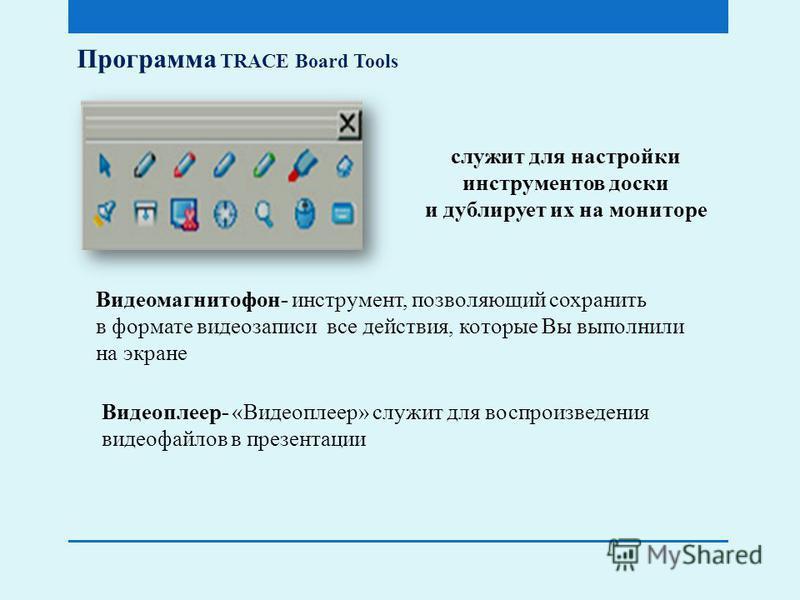 Программа TRACE Board Tools служит для настройки инструментов доски и дублирует их на мониторе Видеомагнитофон- инструмент, позволяющий сохранить в формате видеозаписи все действия, которые Вы выполнили на экране Видеоплеер- «Видеоплеер» служит для в