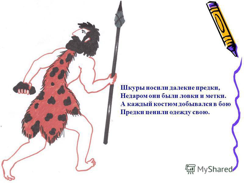 Шкуры носили далекие предки, Недаром они были ловки и метки. А каждый костюм добывался в бою Предки ценили одежду свою.