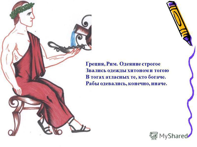 Греция, Рим. Одеяние строгое Звались одежды хитоном и тогою В тогах атласных те, кто богаче. Рабы одевались, конечно, иначе.