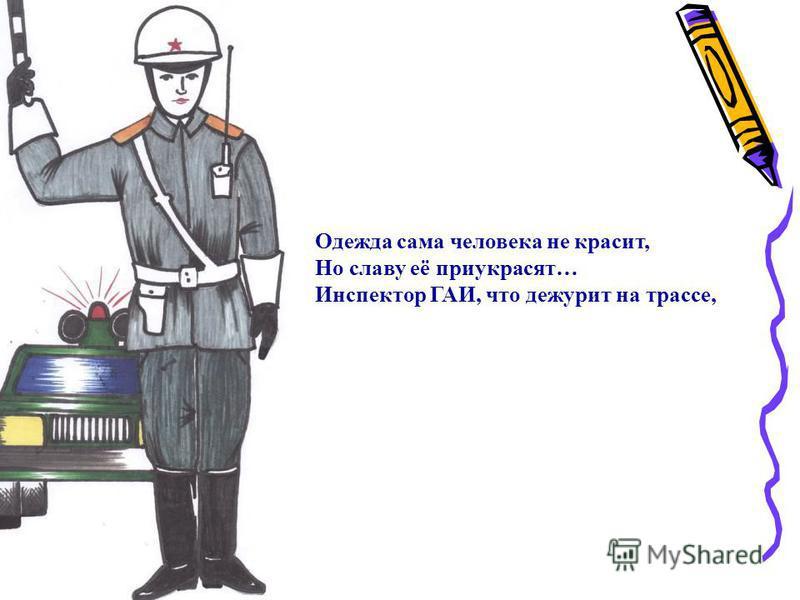 Одежда сама человека не красит, Но славу её приукрасят… Инспектор ГАИ, что дежурит на трассе,