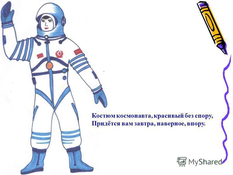 Костюм космонавта, красивый без спору, Придётся вам завтра, наверное, впору.