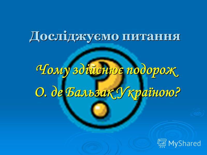 Досліджуємо питання Чому здійснює подорож О. де Бальзак Україною? О. де Бальзак Україною?