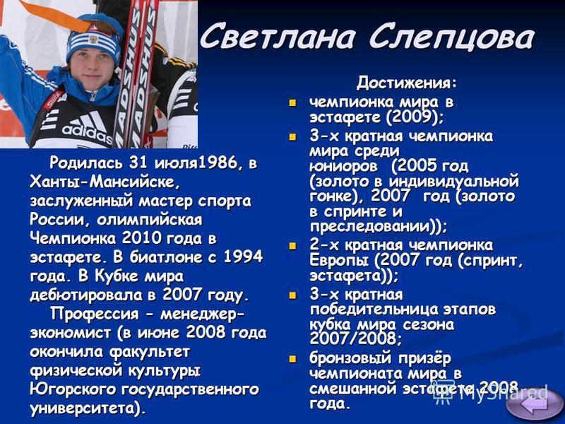 Светлана Слепцова Родилась 31 июля 1986, в Родилась 31 июля 1986, в Ханты-Мансийске, заслуженный мастер спорта России, олимпийская Чемпионка 2010 года в эстафете. В биатлоне с 1994 года. В Кубке мира дебютировала в 2007 году. Профессия - менеджер- Пр