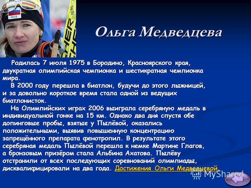 Ольга Медведцева Родилась 7 июля 1975 в Бородино, Красноярского края, Родилась 7 июля 1975 в Бородино, Красноярского края, двукратная олимпийская чемпионка и шестикратная чемпионка мира. В 2000 году перешла в биатлон, будучи до этого лыжницей, В 2000