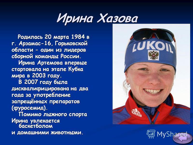 Ирина Хазова Родилась 20 марта 1984 в Родилась 20 марта 1984 в г. Арзамас-16, Горьковской области - один из лидеров сборной команды России. Ирина Артемова впервые Ирина Артемова впервые стартовала на этапе Кубка мира в 2003 году. В 2007 году была В 2