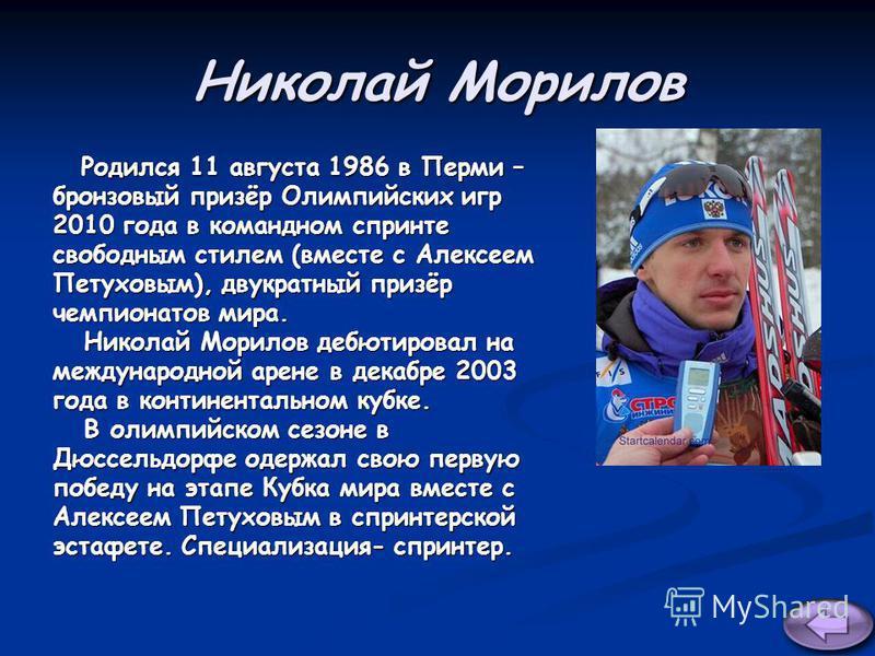 Николай Морилов Родился 11 августа 1986 в Перми – Родился 11 августа 1986 в Перми – бронзовый призёр Олимпийских игр 2010 года в командном спринте свободным стилем (вместе с Алексеем Петуховым), двукратный призёр чемпионатов мира. Николай Морилов деб