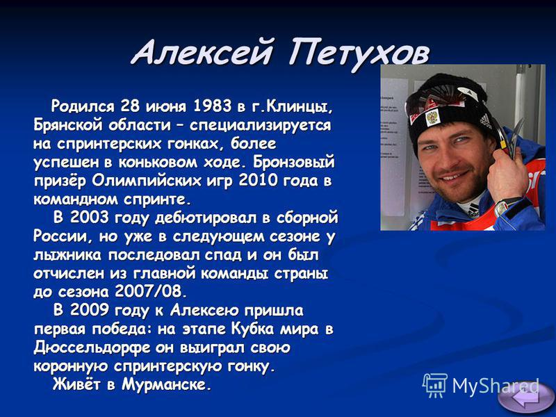 Алексей Петухов Родился 28 июня 1983 в г.Клинцы, Родился 28 июня 1983 в г.Клинцы, Брянской области – специализируется на спринтерских гонках, более успешен в коньковом ходе. Бронзовый призёр Олимпийских игр 2010 года в командном спринте. В 2003 году