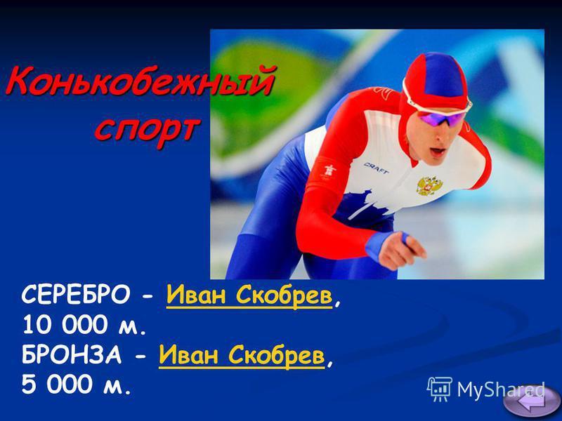 СЕРЕБРО - Иван Скобрев,Иван Скобрев 10 000 м. БРОНЗА - Иван Скобрев,Иван Скобрев 5 000 м. Конькобежныйспорт