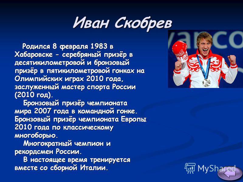 Иван Скобрев Родился 8 февраля 1983 в Родился 8 февраля 1983 в Хабаровске - серебряный призёр в десятикилометровой и бронзовый призёр в пятикилометровой гонках на Олимпийских играх 2010 года, заслуженный мастер спорта России (2010 год). Бронзовый при