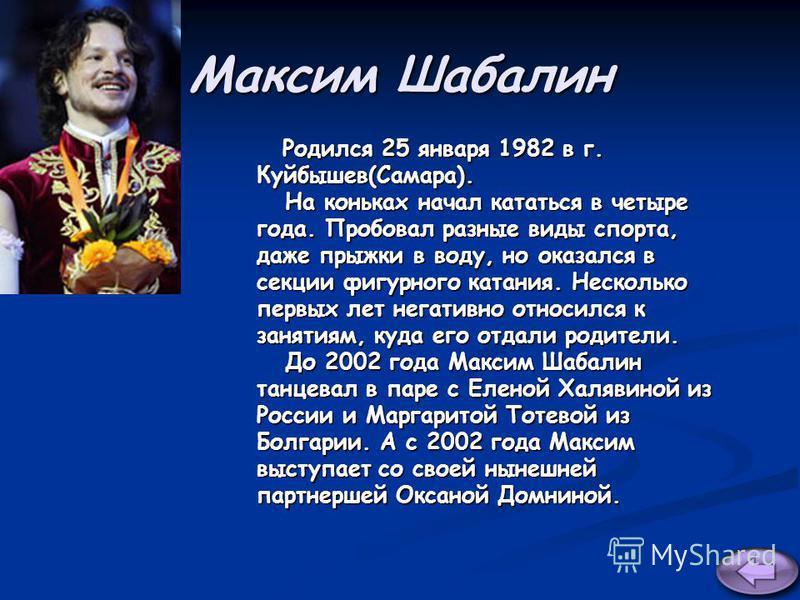 Максим Шабалин Родился 25 января 1982 в г. Родился 25 января 1982 в г.Куйбышев(Самара). На коньках начал кататься в четыре На коньках начал кататься в четыре года. Пробовал разные виды спорта, даже прыжки в воду, но оказался в секции фигурного катани